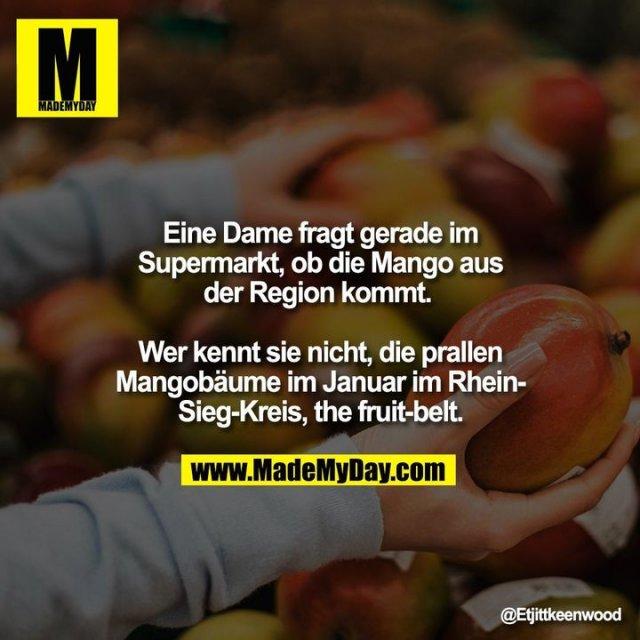 Eine Dame fragt gerade im<br /> Supermarkt, ob die Mango aus<br /> der Region kommt. <br /> <br /> Wer kennt sie nicht, die prallen<br /> Mangobäume im Januar im Rhein-<br /> Sieg-Kreis, the fruit-belt.