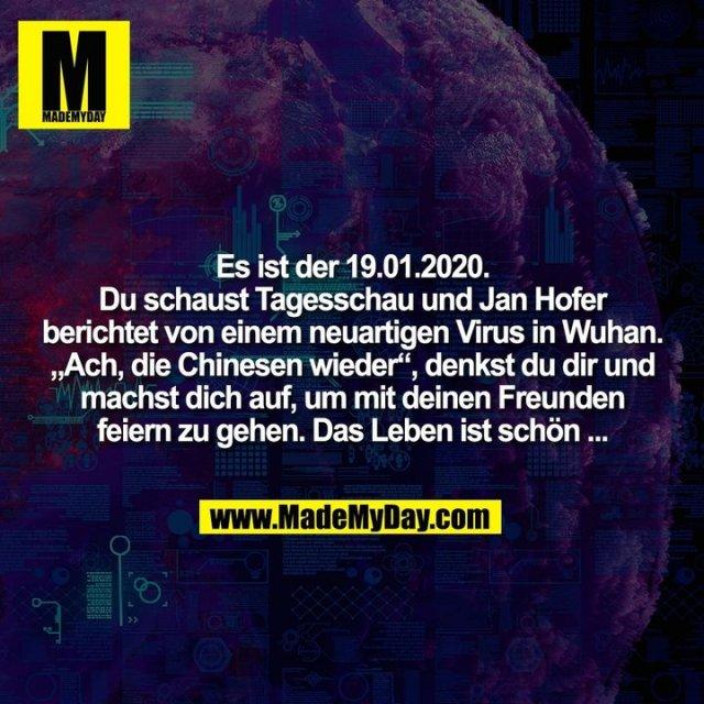 """Es ist der 19.01.2020.<br /> Du schaust Tagesschau und Jan Hofer<br /> berichtet von einem neuartigen Virus in Wuhan.<br /> """"Ach, die Chinesen wieder"""", denkst du dir und<br /> machst dich auf, um mit deinen Freunden<br /> feiern zu gehen. Das Leben ist schön ..."""