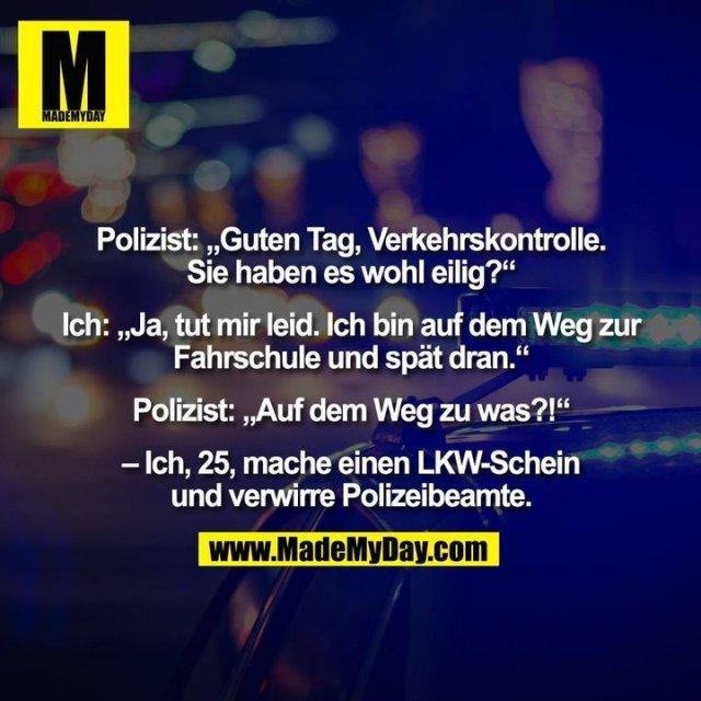 """Polizist: """"Guten Tag, Verkehrskontrolle.<br /> Sie haben es wohl eilig?""""<br /> <br /> Ich: """"Ja, tut mir leid. Ich bin auf dem Weg zur<br /> Fahrschule und spät dran.""""<br /> <br /> Polizist: """"Auf dem Weg zu was?!""""<br /> <br /> – Ich, 25, mache einen LKW-Schein<br /> und verwirre Polizeibeamte."""