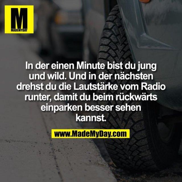 In der einen Minute bist du jung<br /> und wild. Und in der nächsten<br /> drehst du die Lautstärke vom Radio<br /> runter, damit du beim rückwärts<br /> einparken besser sehen<br /> kannst.