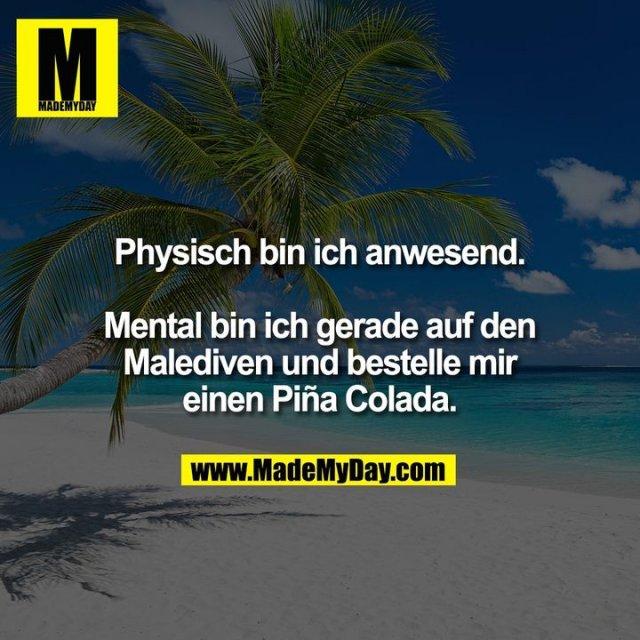 Physisch bin ich anwesend.<br /> <br /> Mental bin ich gerade auf den<br /> Malediven und bestelle mir<br /> einen Piña Colada.