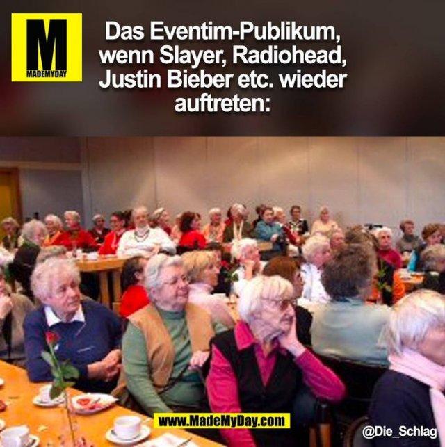 Das Eventim-Publikum,<br /> wenn Slayer, Radiohead,<br /> Justin Bieber etc. wieder<br /> auftreten: @Die_Schlag<br />  (BILD)