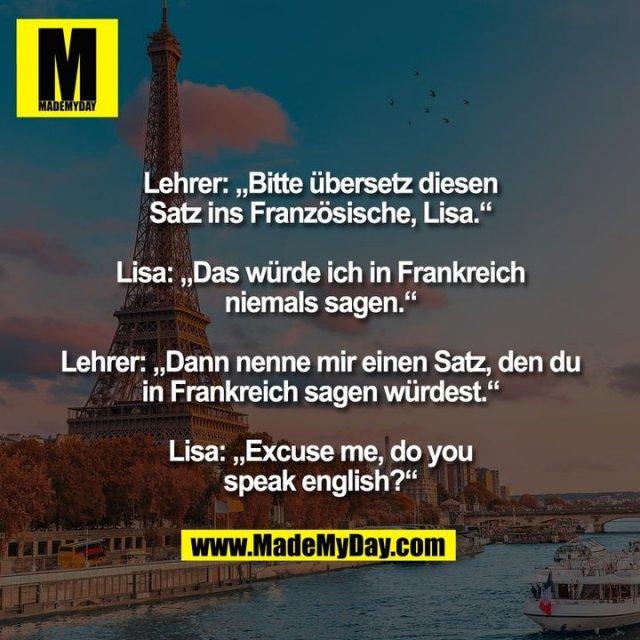 """Lehrer: """"Bitte übersetz diesen<br /> Satz ins Französische, Lisa.""""<br /> <br /> Lisa: """"Das würde ich in Frankreich<br /> niemals sagen.""""<br /> <br /> Lehrer: """"Dann nenne mir einen Satz, den du<br /> in Frankreich sagen würdest.""""<br /> <br /> Lisa: """"Excuse me, do you<br /> speak english?"""""""