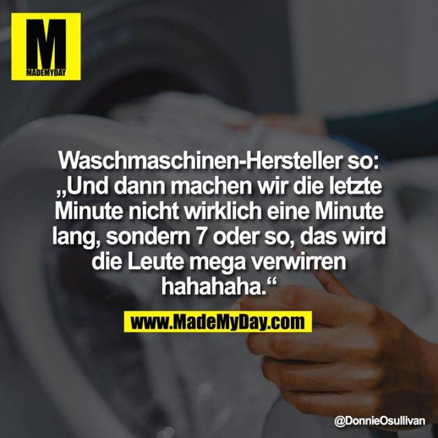 """Waschmaschinen-Hersteller so:<br /> """"Und dann machen wir die letzte<br /> Minute nicht wirklich eine Minute<br /> lang, sondern 7 oder so, das wird<br /> die Leute mega verwirren<br /> hahahaha."""""""