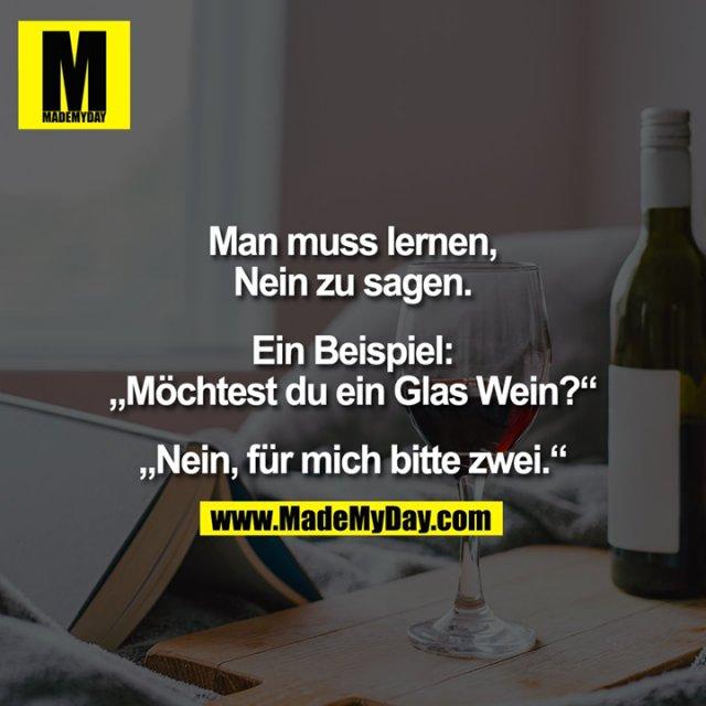 """Man muss lernen,<br /> Nein zu sagen.<br /> <br /> Ein Beispiel:<br /> """"Möchtest du ein Glas Wein?""""<br /> <br /> """"Nein, für mich bitte zwei."""""""