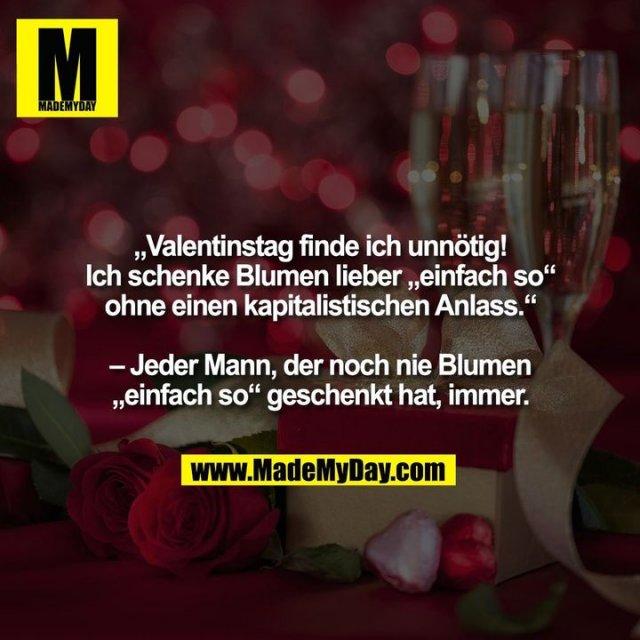 """""""Valentinstag finde ich unnötig!<br /> Ich schenke Blumen lieber """"einfach so""""<br /> ohne einen kapitalistischen Anlass.""""<br /> <br /> – Jeder Mann, der noch nie Blumen<br /> """"einfach so"""" geschenkt hat, immer."""