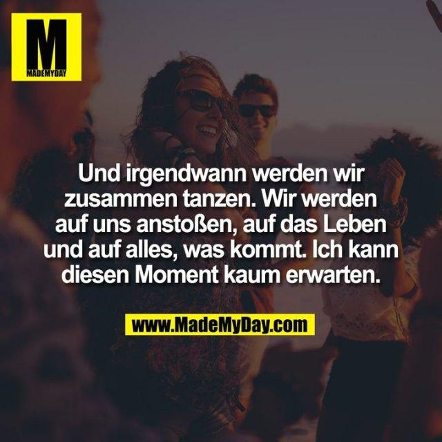 Und irgendwann werden wir<br /> zusammen tanzen. Wir werden<br /> auf uns anstoßen, auf das Leben<br /> und auf alles, was kommt. Ich kann<br /> diesen Moment kaum erwarten.