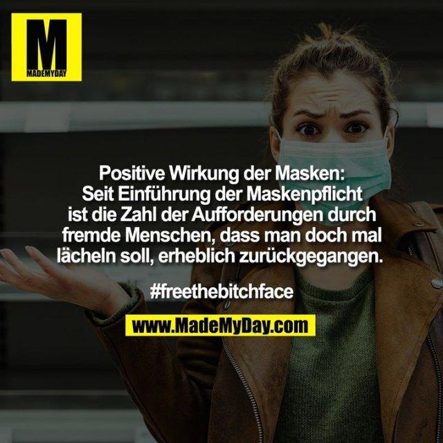 Positive Wirkung der Masken:<br /> Seit Einführung der Maskenpflicht<br /> ist die Zahl der Aufforderungen durch<br /> fremde Menschen, dass man doch mal<br /> lächeln soll, erheblich zurückgegangen. <br /> <br /> #freethebitchface