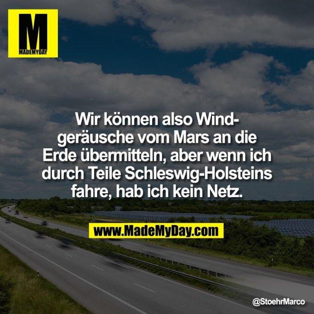 Wir können also Wind-<br /> geräusche vom Mars an die<br /> Erde übermitteln, aber wenn ich<br /> durch Teile Schleswig-Holsteins<br /> fahre, hab ich kein Netz.