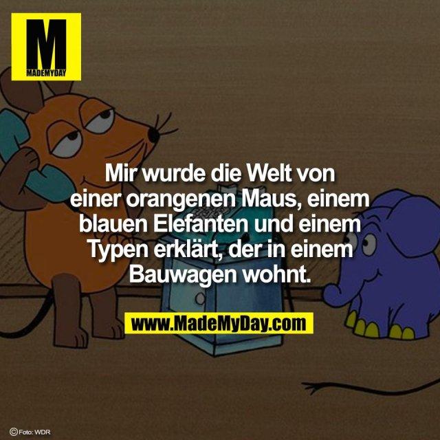 Mir wurde die Welt von<br /> einer orangenen Maus, einem<br /> blauen Elefanten und einem<br /> Typen erklärt, der in einem<br /> Bauwagen wohnt.