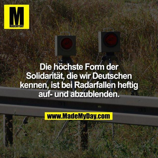 Die höchste Form der<br /> Solidarität, die wir Deutschen<br /> kennen, ist bei Radarfallen heftig<br /> auf- und abzublenden.