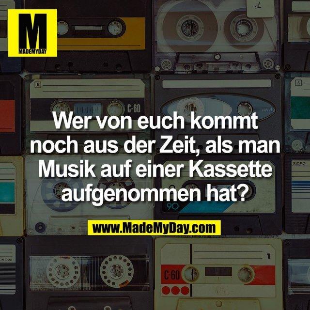 Wer von euch kommt<br /> noch aus der Zeit, als man<br /> Musik auf einer Kassette<br /> aufgenommen hat?