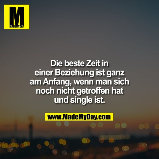 Die beste Zeit in<br /> einer Beziehung ist ganz<br /> am Anfang, wenn man sich<br /> noch nicht getroffen hat<br /> und single ist.