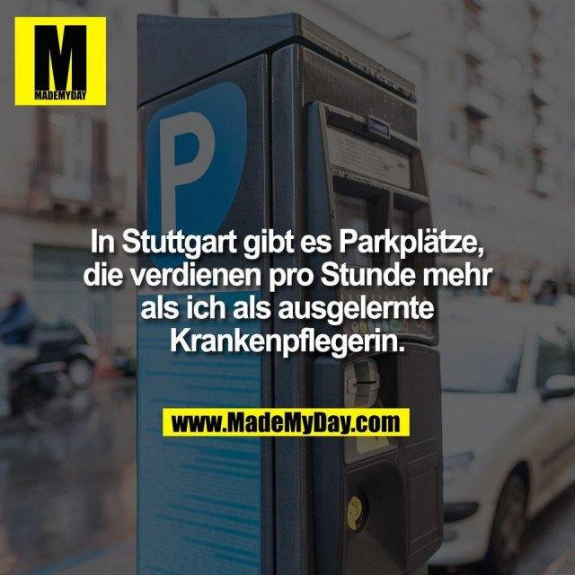 In Stuttgart gibt es Parkplätze,<br /> die verdienen pro Stunde mehr<br /> als ich als ausgelernte<br /> Krankenpflegerin.