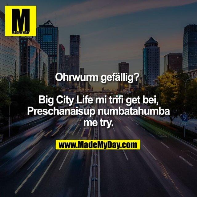 Ohrwurm gefällig? <br /> <br /> Big City Life mi trifi get bei,<br /> Preschanaisup numbatahumba<br /> me try.