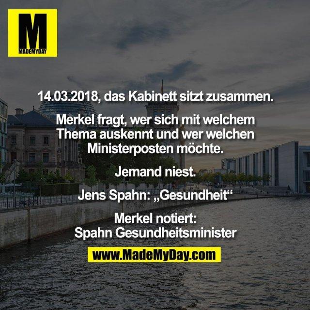"""14.03.2018, das Kabinett sitzt zusammen.<br /> <br /> Merkel fragt, wer sich mit welchem<br /> Thema auskennt und wer welchen<br /> Ministerposten möchte.<br /> <br /> Jemand niest.<br /> <br /> Jens Spahn: """"Gesundheit""""<br /> <br /> Merkel notiert:<br /> Spahn Gesundheitsminister"""