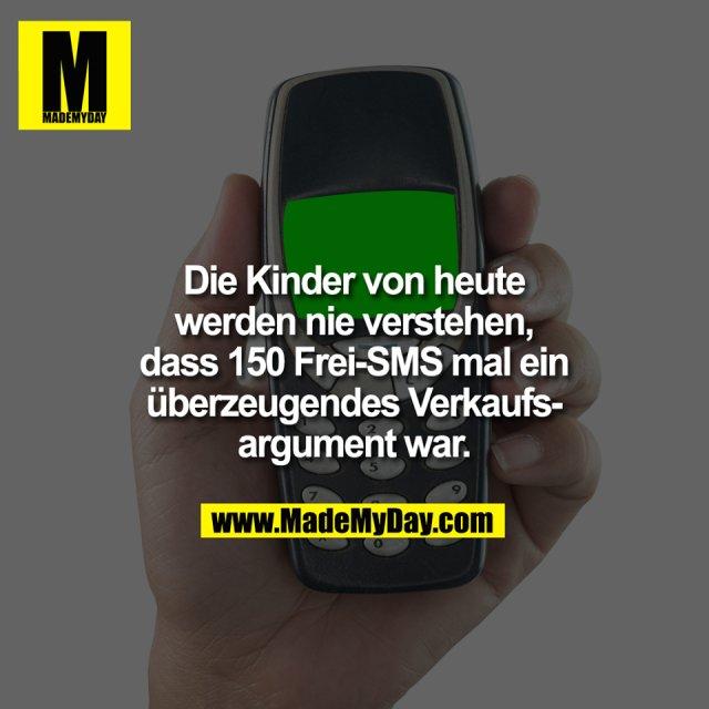 Die Kinder von heute<br /> werden nie verstehen,<br /> dass 150 Frei-SMS mal ein<br /> überzeugendes Verkaufs-<br /> argument war.