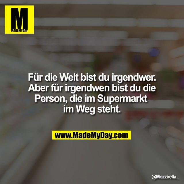 Für die Welt bist du irgendwer. <br /> Aber für irgendwen bist du die <br /> Person, die im Supermarkt <br /> im Weg steht.