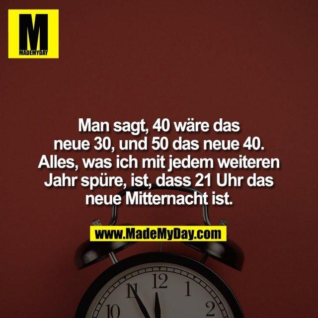 Man sagt, 40 wäre das<br /> neue 30, und 50 das neue 40.<br /> Alles, was ich mit jedem weiteren<br /> Jahr spüre, ist, dass 21 Uhr das<br /> neue Mitternacht ist.