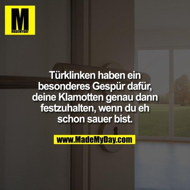 Türklinken haben ein<br /> besonderes Gespür dafür,<br /> deine Klamotten genau dann<br /> festzuhalten, wenn du eh<br /> schon sauer bist.
