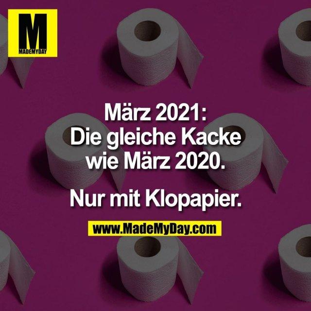 März 2021:<br /> Die gleiche Kacke<br /> wie März 2020.<br /> <br /> Nur mit Klopapier.