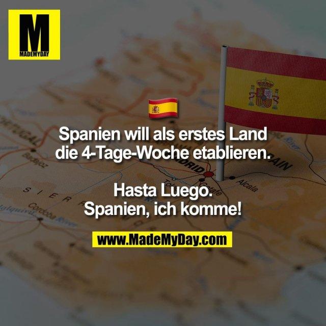 � <br /> Spanien will als erstes Land<br /> die 4-Tage-Woche etablieren.<br /> <br /> Hasta Luego.<br /> Spanien, ich komme!