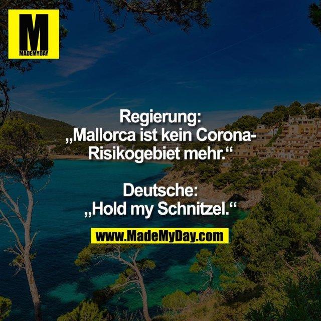 """Regierung:<br /> """"Mallorca ist kein Corona-<br /> Risikogebiet mehr.""""<br /> <br /> Deutsche:<br /> """"Hold my Schnitzel."""""""