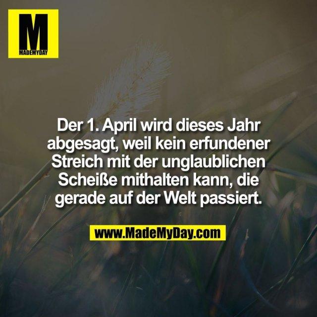 Der 1. April wird dieses Jahr<br /> abgesagt, weil kein erfundener<br /> Streich mit der unglaublichen<br /> Scheiße mithalten kann, die<br /> gerade auf der Welt passiert.