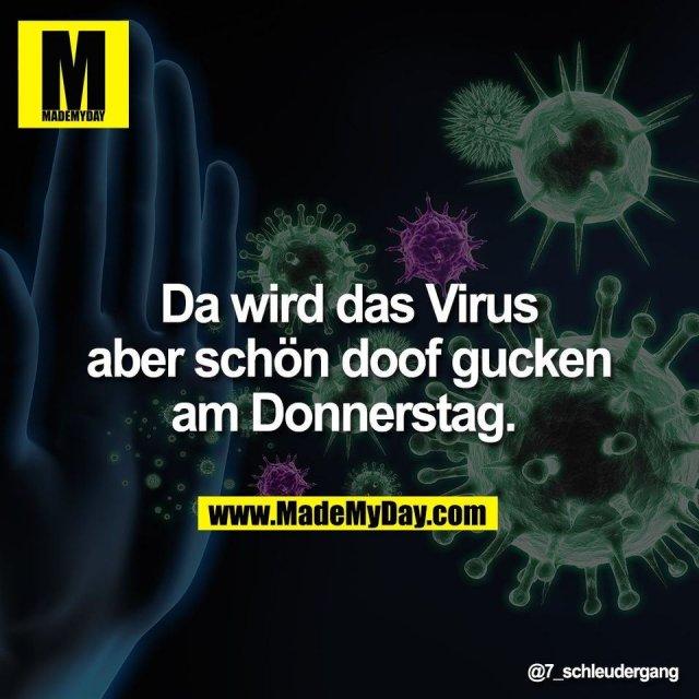 Da wird das Virus<br /> aber schön doof gucken<br /> am Donnerstag.