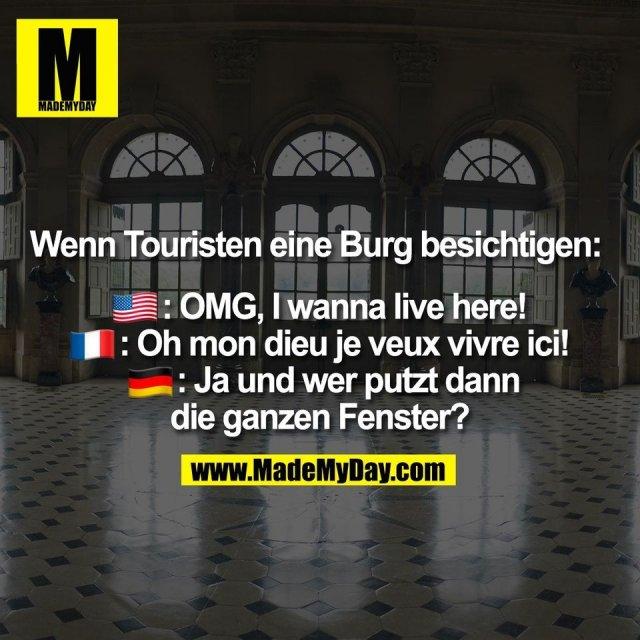 Wenn Touristen eine Burg besichtigen: <br /> �: OMG, I wanna live here! <br /> �: Oh mon dieu je veux vivre ici! <br /> �: Ja und wer putzt dann die ganzen Fenster?