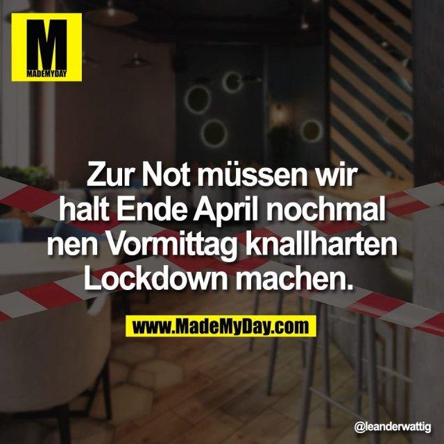 Zur Not müssen wir<br /> halt Ende April nochmal<br /> nen Vormittag knallharten<br /> Lockdown machen.