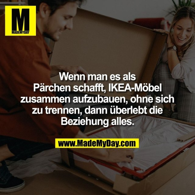Wenn man es als<br /> Pärchen schafft, IKEA-Möbel<br /> zusammen aufzubauen, ohne sich<br /> zu trennen, dann überlebt die<br /> Beziehung alles.