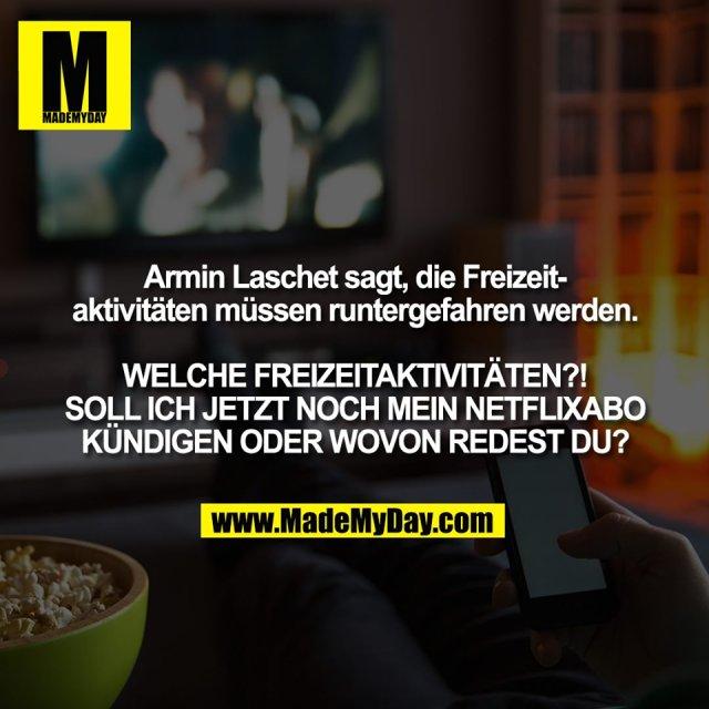 Armin Laschet sagt, die Freizeit-<br /> aktivitäten müssen runtergefahren werden.<br /> <br /> WELCHE FREIZEITAKTIVITÄTEN?!<br /> SOLL ICH JETZT NOCH MEIN NETFLIXABO<br /> KÜNDIGEN ODER WOVON REDEST DU?