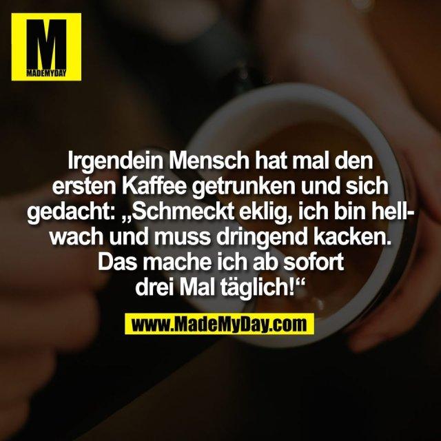 """Irgendein Mensch hat mal den<br /> ersten Kaffee getrunken und sich<br /> gedacht: """"Schmeckt eklig, ich bin hell-<br /> wach und muss dringend kacken.<br /> Das mache ich ab sofort<br /> drei Mal täglich!"""""""