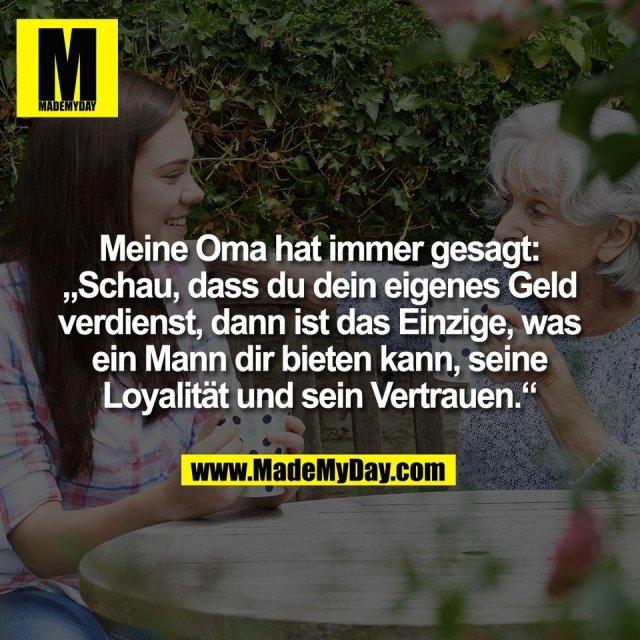 """Meine Oma hat immer gesagt:<br /> """"Schau, dass du dein eigenes Geld<br /> verdienst, dann ist das Einzige, was<br /> ein Mann dir bieten kann, seine<br /> Loyalität und sein Vertrauen."""""""