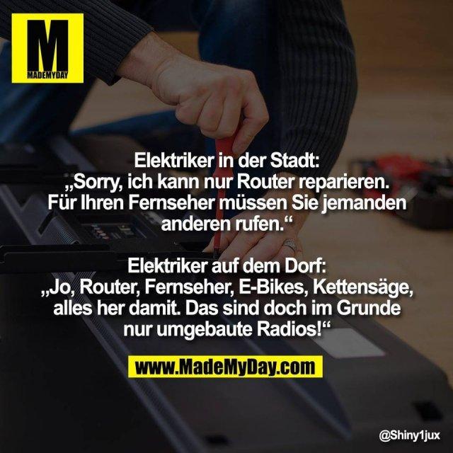 """Elektriker in der Stadt:<br /> """"Sorry, ich kann nur Router reparieren.<br /> Für Ihren Fernseher müssen Sie jemanden<br /> anderen rufen.""""<br /> <br /> Elektriker auf dem Dorf:<br /> """"Jo, Router, Fernseher, E-Bikes, Kettensäge,<br /> alles her damit. Das sind doch im Grunde<br /> nur umgebaute Radios!"""""""