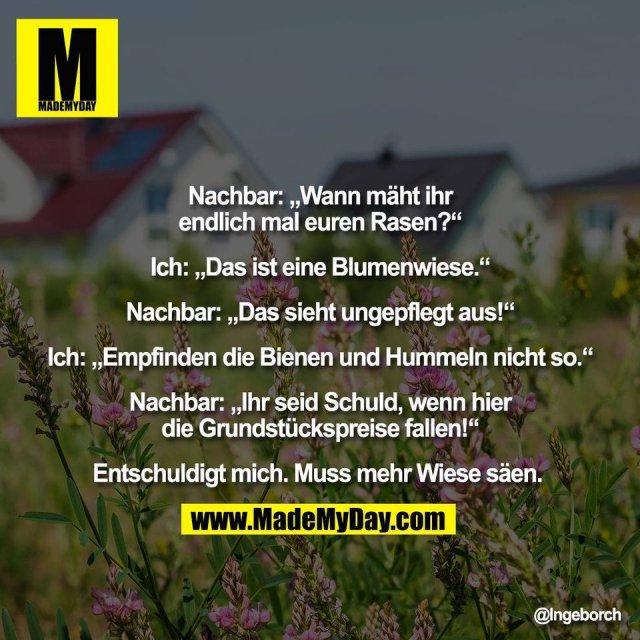 """Nachbar: """"Wann mäht ihr<br /> endlich mal euren Rasen?""""<br /> <br /> Ich: """"Das ist eine Blumenwiese.""""<br /> <br /> Nachbar: """"Das sieht ungepflegt aus!""""<br /> <br /> Ich: """"Empfinden die Bienen und Hummeln nicht so.""""<br /> <br /> Nachbar: """"Ihr seid Schuld, wenn hier<br /> die Grundstückspreise fallen!""""<br /> <br /> Entschuldigt mich. Muss mehr Wiese säen."""