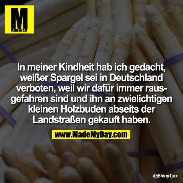 In meiner Kindheit hab ich gedacht,<br /> weißer Spargel sei in Deutschland<br /> verboten, weil wir dafür immer raus-<br /> gefahren sind und ihn an zwielichtigen<br /> kleinen Holzbuden abseits der<br /> Landstraßen gekauft haben.