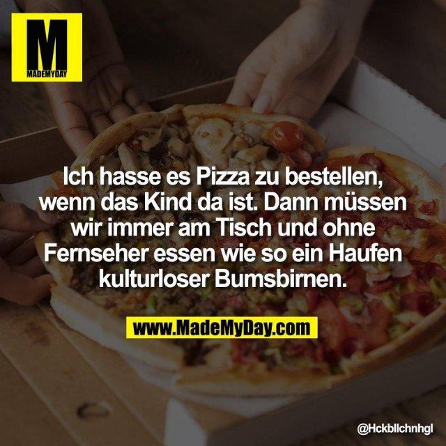 Ich hasse es Pizza zu bestellen,<br /> wenn das Kind da ist. Dann müssen<br /> wir immer am Tisch und ohne<br /> Fernseher essen wie so ein Haufen<br /> kulturloser Bumsbirnen.