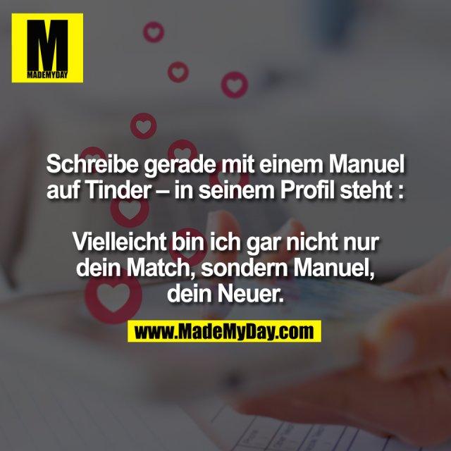 Schreibe gerade mit einem Manuel<br /> auf Tinder – in seinem Profil steht :<br /> <br /> Vielleicht bin ich gar nicht nur<br /> dein Match, sondern Manuel,<br /> dein Neuer.