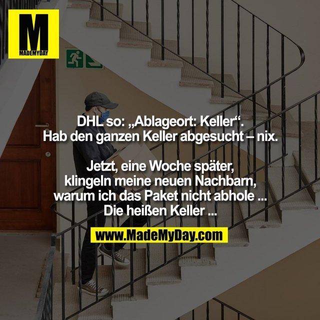 """DHL so: """"Ablageort: Keller"""".<br /> Hab den ganzen Keller abgesucht – nix.<br /> <br /> Jetzt, eine Woche später,<br /> klingeln meine neuen Nachbarn,<br /> warum ich das Paket nicht abhole ...<br /> Die heißen Keller ..."""