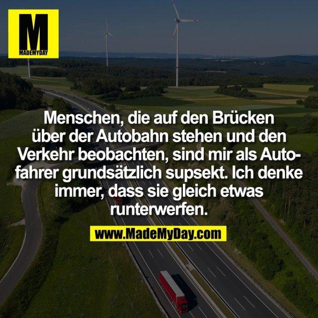 Menschen, die auf den Brücken<br /> über der Autobahn stehen und den<br /> Verkehr beobachten, sind mir als Auto-<br /> fahrer grundsätzlich supsekt. Ich denke<br /> immer, dass sie gleich etwas<br /> runterwerfen.