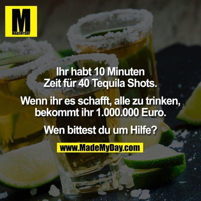 Ihr habt 10 Minuten<br /> Zeit für 40 Tequila Shots.<br /> <br /> Wenn ihr es schafft, alle zu trinken,<br /> bekommt ihr 1.000.000 Euro.<br /> <br /> Wen bittest du um Hilfe?