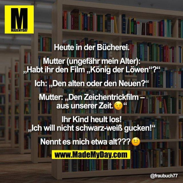 """Heute in der Bücherei.<br /> <br /> Mutter (ungefähr mein Alter):<br /> """"Habt ihr den Film """"König der Löwen""""?""""<br /> <br /> Ich: """"Den alten oder den Neuen?""""<br /> <br /> Mutter: """"Den Zeichentrickfilm –<br /> aus unserer Zeit.�""""<br /> <br /> Ihr Kind heult los!<br /> """"Ich will nicht schwarz-weiß gucken!""""<br /> <br /> Nennt es mich etwa alt???�"""