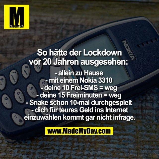 - allein zu Hause <br /> - mit einem Nokia 3310 <br /> - deine 10 Frei-SMS = weg <br /> - deine 15 Freiminuten = weg <br /> - Snake schon 10-mal durchgespielt <br /> - dich für teures Geld ins Internet<br /> einzuwählen kommt gar nicht infrage.