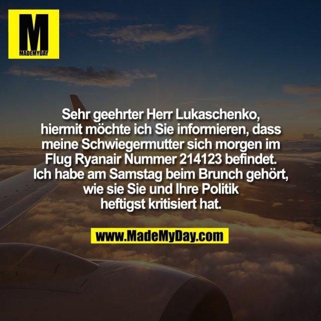 Sehr geehrter Herr Lukaschenko,<br /> hiermit möchte ich Sie informieren, dass<br /> meine Schwiegermutter sich morgen im<br /> Flug Ryanair Nummer 214123 befindet.<br /> Ich habe am Samstag beim Brunch gehört,<br /> wie sie Sie und Ihre Politik<br /> heftigst kritisiert hat.