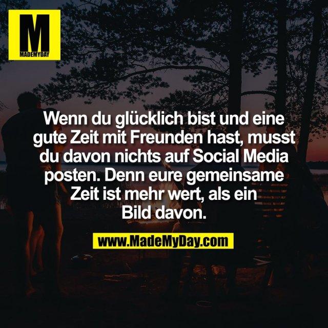 Wenn du glücklich bist und eine<br /> gute Zeit mit Freunden hast, musst<br /> du davon nichts auf Social Media<br /> posten. Denn eure gemeinsame<br /> Zeit ist mehr wert, als ein<br /> Bild davon.