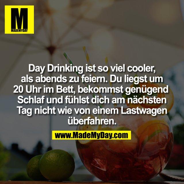 Day Drinking ist so viel cooler,<br /> als abends zu feiern. Du liegst um<br /> 20 Uhr im Bett, bekommst genügend <br /> Schlaf und fühlst dich am nächsten<br /> Tag nicht wie von einem Lastwagen<br /> überfahren.