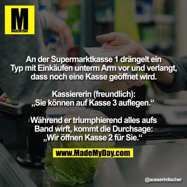 """An der Supermarktkasse 1 drängelt ein<br /> Typ mit Einkäufen unterm Arm vor und verlangt,<br /> dass noch eine Kasse geöffnet wird.<br /> <br /> Kassiererin (freundlich):<br /> """"Sie können auf Kasse 3 auflegen."""" <br /> <br /> Während er triumphierend alles aufs<br /> Band wirft, kommt die Durchsage:<br /> """"Wir öffnen Kasse 2 für Sie."""""""