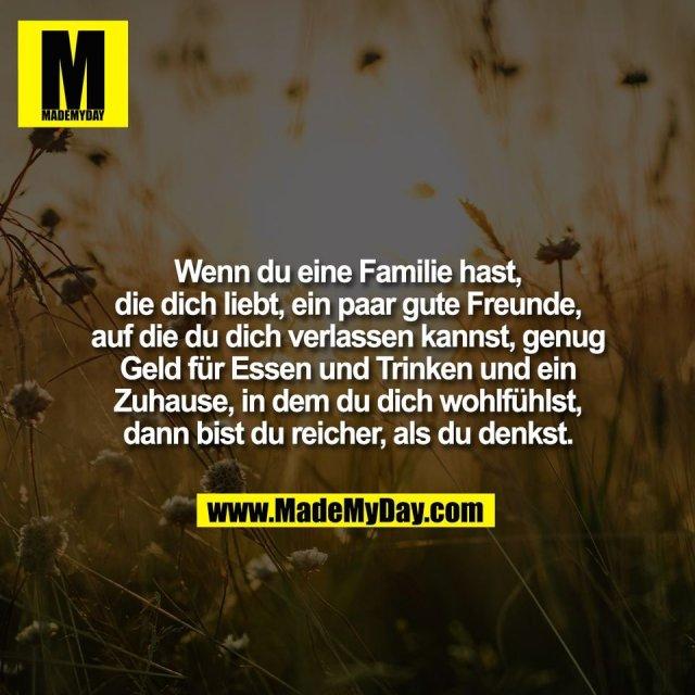 Wenn du eine Familie hast,<br /> die dich liebt, ein paar gute Freunde,<br /> auf die du dich verlassen kannst, genug<br /> Geld für Essen und Trinken und ein<br /> Zuhause, in dem du dich wohlfühlst,<br /> dann bist du reicher, als du denkst.